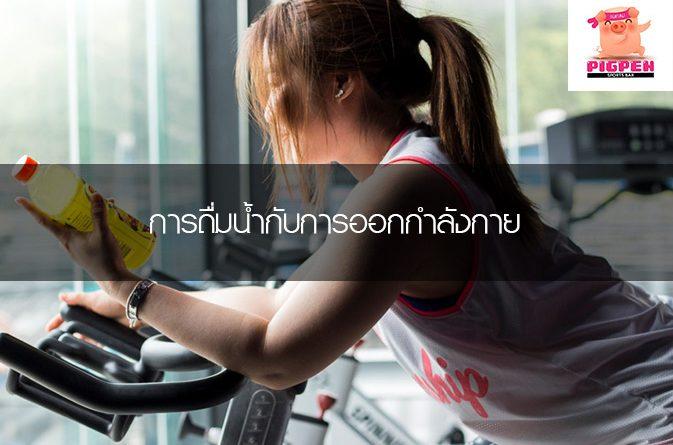 การดื่มน้ำกับการออกกำลังกาย การดูแลสุขภาพเบื้องต้น วิธีและเทคนิคการวิ่ง เสพติดการวิ่ง