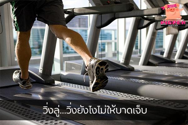 วิ่งลู่…วิ่งยังไงไม่ให้บาดเจ็บ สุขภาพ กีฬา ลดน้ำหนัก หุ่นดี ฟิตเนส วิ่งยังไงไม่ให้บาดเจ็บ