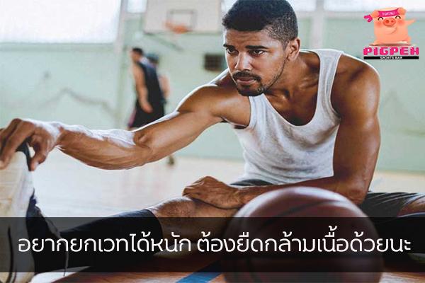 อยากยกเวทได้หนัก ต้องยืดกล้ามเนื้อด้วยนะ สุขภาพ กีฬา ลดน้ำหนัก หุ่นดี ฟิตเนส วิธียกเวทได้หนัก