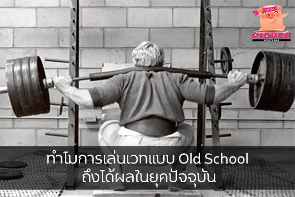ทำไมการเล่นเวทแบบ Old School ถึงได้ผลในยุคปัจจุบัน สุขภาพ กีฬา ลดน้ำหนัก หุ่นดี เล่นเวทแบบOldSchool