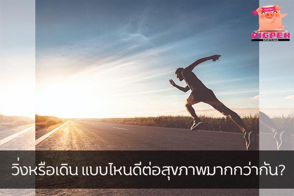 วิ่งหรือเดิน แบบไหนดีต่อสุขภาพมากกว่ากัน?