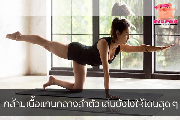 กล้ามเนื้อแกนกลางลำตัว เล่นยังไงให้โดนสุด ๆ สุขภาพ กีฬา ลดน้ำหนัก หุ่นดี กล้ามเนื้อแกนกลางลำตัว