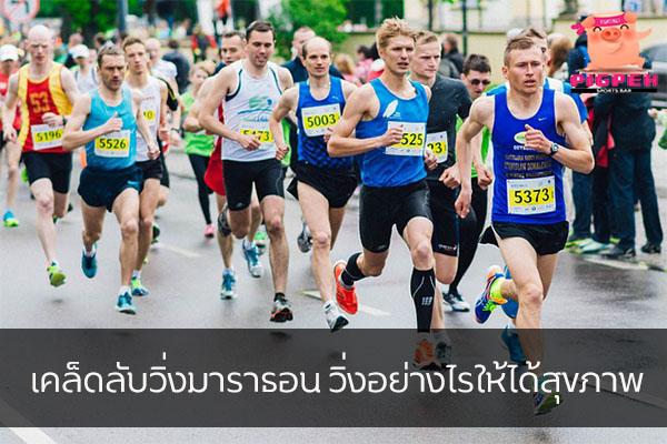 เคล็ดลับวิ่งมาราธอน วิ่งอย่างไรให้ได้สุขภาพ สุขภาพ กีฬา ลดน้ำหนัก หุ่นดี เคล็ดลับวิ่งมาราธอน