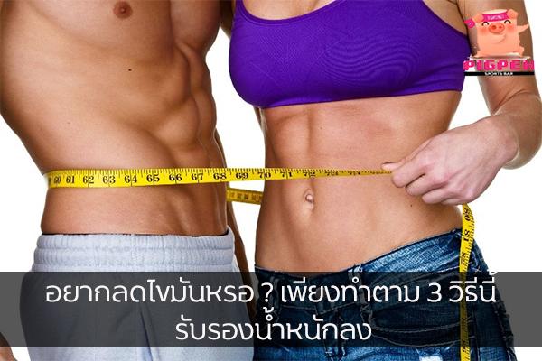 อยากลดไขมันหรอ ? เพียงทำตาม 3 วิธีนี้ รับรองน้ำหนักลง