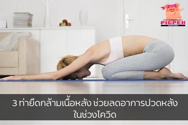 3 ท่ายืดกล้ามเนื้อหลัง ช่วยลดอาการปวดหลังในช่วงโควิด