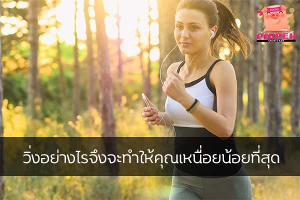 วิ่งอย่างไรจึงจะทำให้คุณเหนื่อยน้อยที่สุด สุขภาพ กีฬา ลดน้ำหนัก หุ่นดี วิ่งอย่างไรให้เหนื่อยน้อย