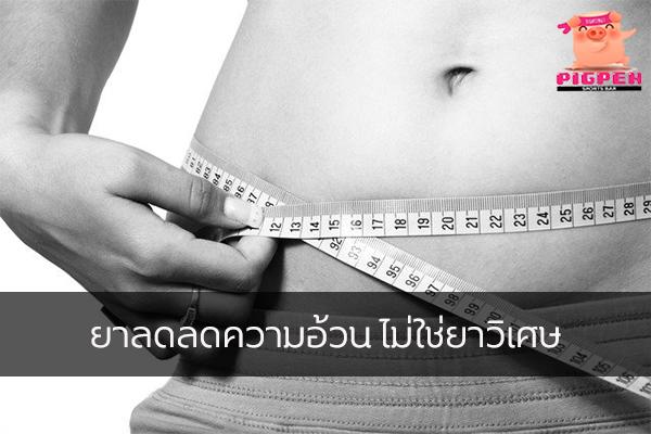 ยาลดลดความอ้วน ไม่ใช่ยาวิเศษ สุขภาพ กีฬา ลดน้ำหนัก หุ่นดี เทคนิคลดความอ้วน ยาลดลดความอ้วน