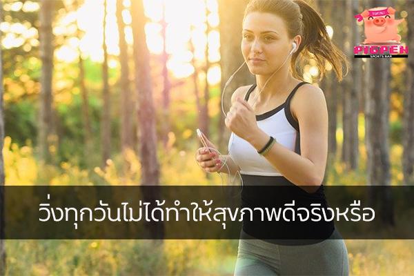 วิ่งทุกวันไม่ได้ทำให้สุขภาพดีจริงหรือ สุขภาพ กีฬา ลดน้ำหนัก หุ่นดี วิ่งเพื่อสุขภาพ วิ่งทุกวันดีไหม