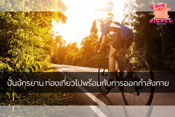 ปั่นจักรยาน ท่องเที่ยวไปพร้อมกับการออกกำลังกาย สุขภาพ กีฬา ลดน้ำหนัก หุ่นดี วิ่งเพื่อสุขภาพ เทคนิคลดความอ้วน ปั่นจักรยานออกกำลังกาย