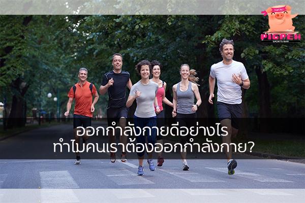 ออกกำลังกายดีอย่างไร ทำไมคนเราต้องออกกำลังกาย? สุขภาพ กีฬา ลดน้ำหนัก หุ่นดี วิ่งเพื่อสุขภาพ เทคนิคลดความอ้วน การออกกำลังกาย