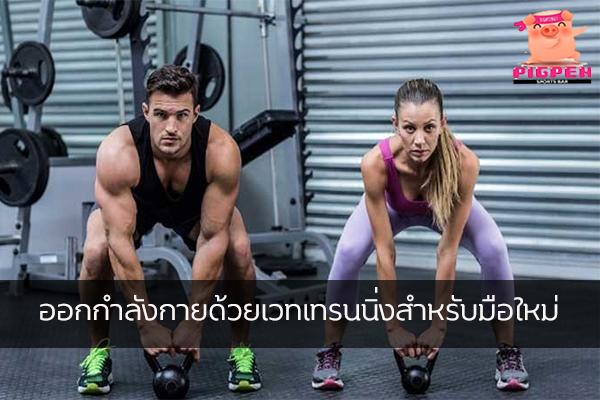 ออกกำลังกายด้วยเวทเทรนนิ่งสำหรับมือใหม่ สุขภาพ กีฬา ลดน้ำหนัก หุ่นดี วิ่งเพื่อสุขภาพ เทคนิคลดความอ้วน เวทเทรนนิ่งสำหรับมือใหม่