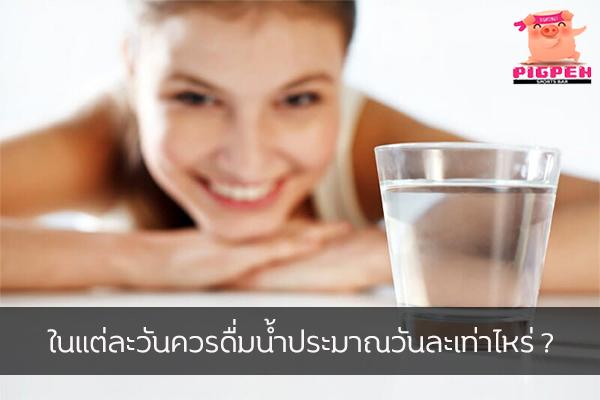 ในแต่ละวันควรดื่มน้ำประมาณวันละเท่าไหร่ ? สุขภาพ กีฬา ลดน้ำหนัก หุ่นดี วิ่งเพื่อสุขภาพ เทคนิคลดความอ้วน ควรดื่มน้ำวันละเท่าไหร่