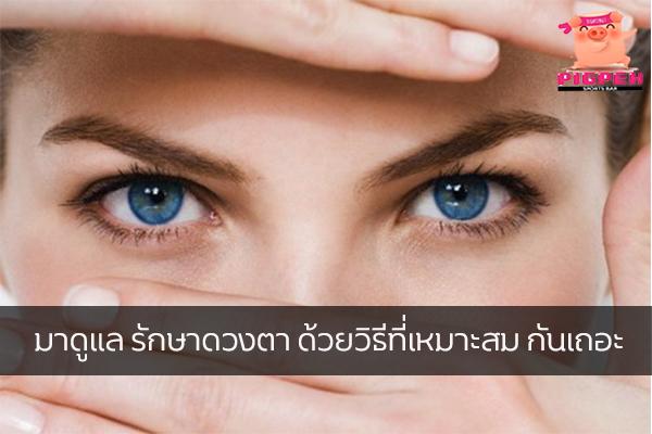 มาดูแล รักษาดวงตา ด้วยวิธีที่เหมาะสม กันเถอะ
