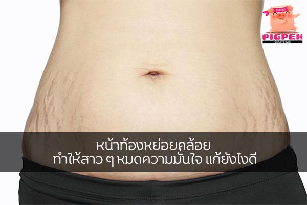 หน้าท้องหย่อยคล้อย ทำให้สาว ๆ หมดความมั่นใจ แก้ยังไงดี สุขภาพ กีฬา ลดน้ำหนัก หุ่นดี วิ่งเพื่อสุขภาพ เทคนิคลดความอ้วน วิธีแก้หน้าท้องหย่อย