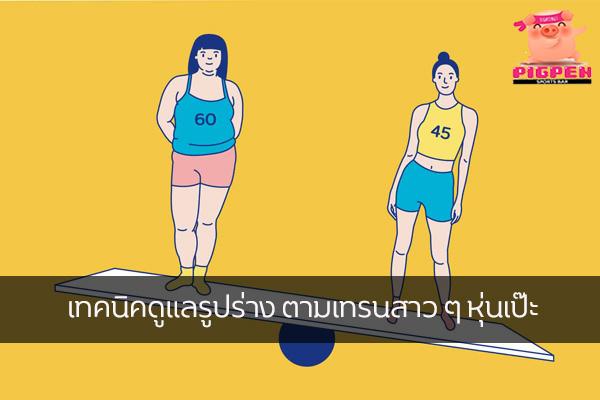 เทคนิคดูแลรูปร่าง ตามเทรนสาว ๆ หุ่นเป๊ะ สุขภาพ กีฬา ลดน้ำหนัก หุ่นดี วิ่งเพื่อสุขภาพ เทคนิคลดความอ้วน เทคนิคดูแลรูปร่าง