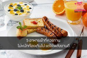 5 อาหารเช้าที่ควรทาน ไม่หนักท้องเกินไป แต่ให้พลังงานดี สุขภาพ กีฬา ลดน้ำหนัก หุ่นดี วิ่งเพื่อสุขภาพ เทคนิคลดความอ้วน อาหารเช้าที่ควรทาน