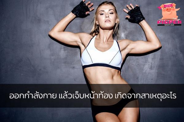 ออกกำลังกาย แล้วเจ็บหน้าท้อง เกิดจากสาเหตุอะไร สุขภาพ กีฬา ลดน้ำหนัก หุ่นดี วิ่งเพื่อสุขภาพ สาเหตุเจ็บหน้าท้องจากการออกกำลังกาย