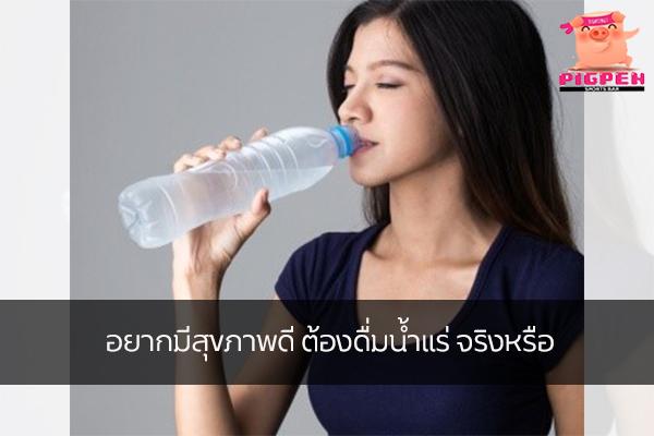 อยากมีสุขภาพดี ต้องดื่มน้ำแร่ จริงหรือ สุขภาพ กีฬา ลดน้ำหนัก หุ่นดี วิ่งเพื่อสุขภาพ น้ำแร่มีประโยชน์จริงไหม