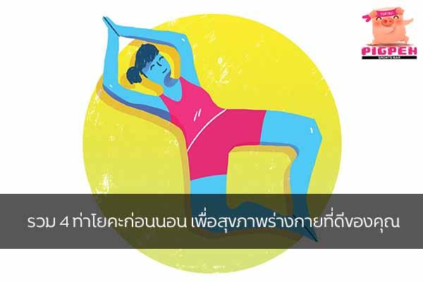 รวม 4 ท่าโยคะก่อนนอน เพื่อสุขภาพร่างกายที่ดีของคุณ สุขภาพ กีฬา ลดน้ำหนัก หุ่นดี วิ่งเพื่อสุขภาพ รวมท่าโยคะก่อนนอน